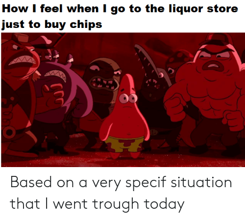 Liquor Store, Today, and How: How I feel when I go to the liquor store  just to buy chips Based on a very specif situation that I went trough today