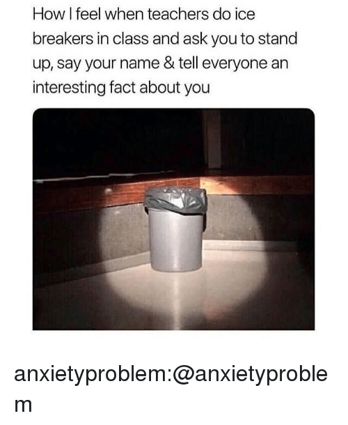 how i feel when: How I feel when teachers do ice  breakers in class and ask you to stand  up, say your name & tell everyone an  interesting fact about you anxietyproblem:@anxietyproblem