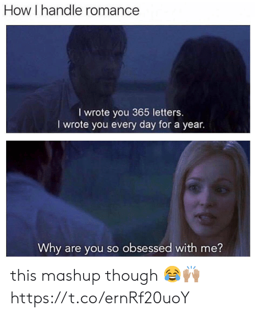 Memes, Mashup, and 🤖: How I handle romance  I wrote you 365 letters.  I wrote you every day for a year.  Why are you so obsessed with me? this mashup though 😂🙌🏽 https://t.co/ernRf20uoY