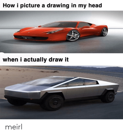In My Head: How i picture a drawing in my head  when i actually draw it meirl