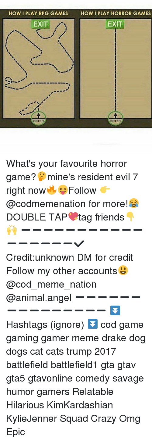 horror games: HOW I PLAY RPG GAMES  HOW I PLAY HORROR GAMES  EXIT  EXIT  ENTER  ENTER What's your favourite horror game?🤔mine's resident evil 7 right now🔥😝Follow 👉@codmemenation for more!😂DOUBLE TAP💖tag friends👇🙌 ➖➖➖➖➖➖➖➖➖➖➖➖➖➖➖➖➖✔Credit:unknown DM for credit Follow my other accounts😃 @cod_meme_nation @animal.angel ➖➖➖➖➖➖➖➖➖➖➖➖➖➖➖ ⏬ Hashtags (ignore) ⏬ cod game gaming gamer meme drake dog dogs cat cats trump 2017 battlefield battlefield1 gta gtav gta5 gtavonline comedy savage humor gamers Relatable Hilarious KimKardashian KylieJenner Squad Crazy Omg Epic