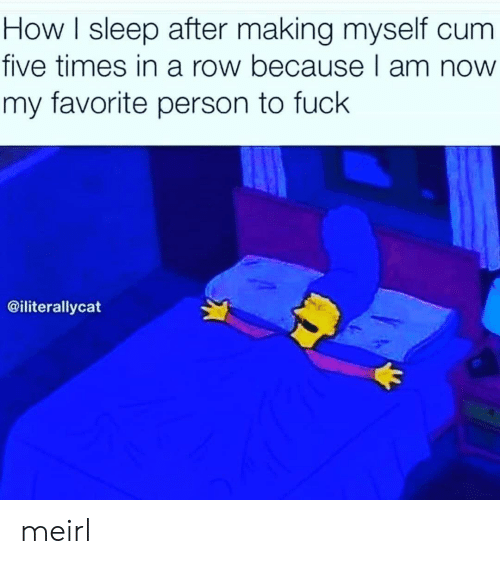 How I Sleep: How I sleep after making myself cum  five times in a row because I am now  my favorite person to fuck  @iliterallycat meirl