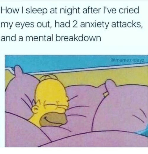 How I Sleep: How I sleep at night after l've cried  my eyes out, had 2 anxiety attacks,  and a mental breakdown  @memezidayz