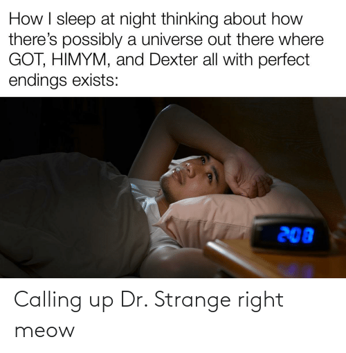 himym: How I sleep at night thinking about how  there's possibly a universe out there where  GOT, HIMYM, and Dexter all with perfect  endings exists:  208 Calling up Dr. Strange right meow
