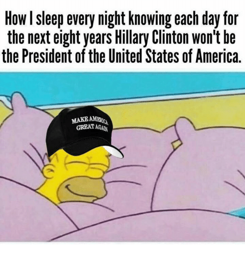 Greates: How I sleep every night knowing each day for  the next eight years Hillary Clinton won't he  the President of the United States of America.  MAKEAE  GREAT AGAN