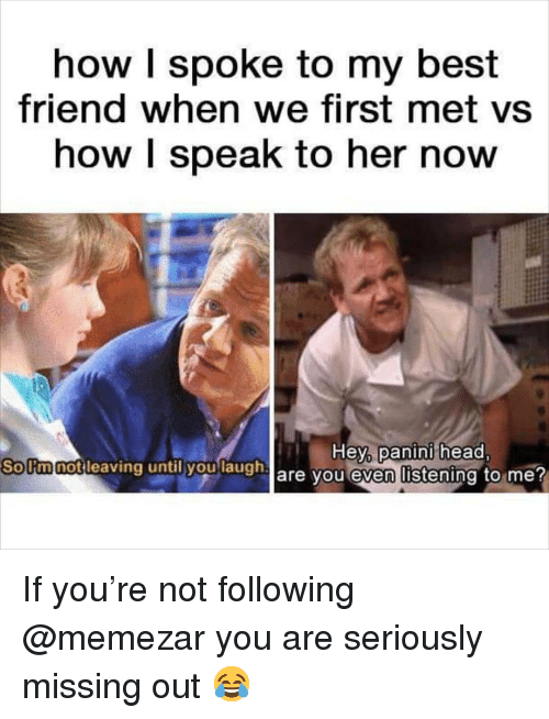 Missing Out: how I spoke to my best  friend when we first met vs  how I speak to her now  Hey panini head  are you even listening to me?  Sollmnotilea  notleaving untily  h If you're not following @memezar you are seriously missing out 😂