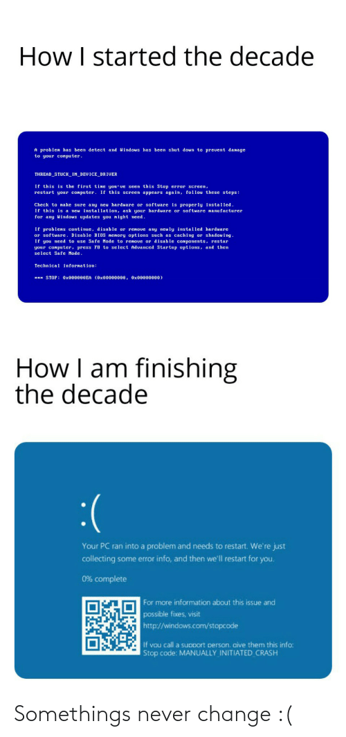 Finishing: How I started the decade  A problen has been detect and Windous has been shut doun to prevent damage  to your computer.  THREAD_STUCK_IN_DEVICE_DRIVER  If this is the first time you' ve seen this Stop error screen,  restart your conputer. If this screen appears again, follow these steps:  Check to make sure any neu hardware or software is properly installed.  If this is a neu installation, ask your hardware or software nanufacturer  for any Windous updates you night eed.  If problens continue, disable or renove any neuly installed hardware  or softuare. Disable BIOS nenory options such as caching or shadouing  If you need to use Safe Mode to renove or disable components, restar  your conputer, press F8 to select Aduanced Startup options, and then  select Safe Mode.  Technical infornation:  *** STOP: 0X000000EA (0x00000000, Ox00000000)  How I am finishing  the decade  :(  Your PC ran into a problem and needs to restart. We're just  collecting some error info, and then we'll restart for you.  0% complete  For more information about this issue and  possible fixes, visit  http://windows.com/stopcode  If vou call a support person. aive them this info:  Stop code: MANUALLY INITIATED CRASH Somethings never change :(