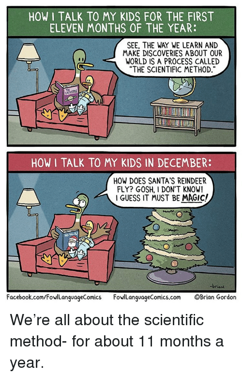 """Facebook, Memes, and facebook.com: HOW I TALK TO MY KIDS FOR THE FIRST  ELEVEN MONTHS OF THE YEAR:  SEE, THE WAY WE LEARN AND  MAKE DISCOVERIES ABOUT OUR  WORLD IS A PROCESS CALLED  """"THE SCIENTIFIC METHOD,  03  UNIVERSE  HOW I TALK TO MY KIDS IN DECEMBER:  HOW DOES SANTA'S REINDEER  FLY? GOSH, I DON'T KNOW!  I GUESS IT MUST BE MAGIc/  briaN  Facebook.com/FowlLanguageComics FowanquageComics.com OBrian Gordon We're all about the scientific method- for about 11 months a year."""