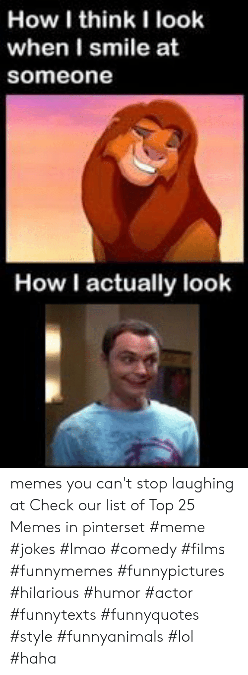 Lmao, Lol, and Meme: How I think I look  when I smile at  someone  How I actually look memes you can't stop laughing at  Check our list of Top 25 Memes in pinterset #meme #jokes #lmao #comedy #films #funnymemes #funnypictures #hilarious #humor #actor #funnytexts #funnyquotes #style #funnyanimals #lol #haha
