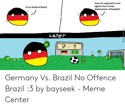 Vs Brazil: How I'm supposed to win  against the 5 times  Weltmeister of football?  I'm so afraid of Brazi  Lafer Germany Vs. Brazil No Offence Brazil :3 by bayseek - Meme Center
