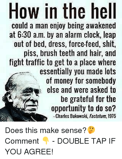 Clock, Memes, and Money: How in the hell  could a man enjoy being awakened  at 6:30 a.m. by an alarm clock, leap  out of bed, dress, force-feed, shit,  piss, brush teeth and hair, and  fight traffic to get to a place where  essentially you made lots  of money for somebody  else and were asked to  be grateful for the  opportunity to do so?  -Charles Bukowski, Factotum, 1975 Does this make sense?🤔 Comment 👇 - DOUBLE TAP IF YOU AGREE!