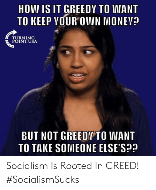 Greedy: HOW IS IT GREEDY TO WANT  TO KEEP VOUR OWN MONEV?  TURNING  POINT USA  BUT NOT GREEDY TO WANT  TO TAKE SOMEONE ELSE'S? Socialism Is Rooted In GREED! #SocialismSucks