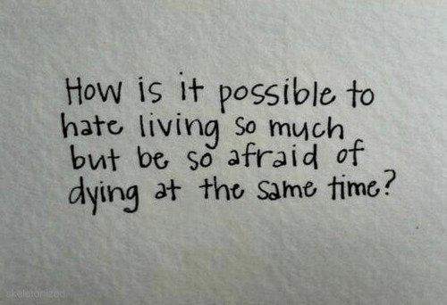 It Possible: How is it possible to  hate living So much  but be so afraid of  dying at tho same time?