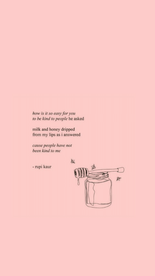Not Been: how is it so easy for you  to be kind to people he asked  milk and honey dripped  from my lips as i answered  cause people have not  been kind to me  -rupi kaur