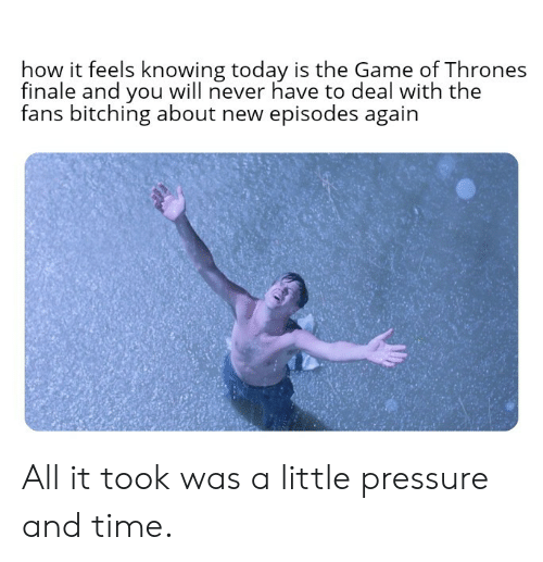 How It Feels: how it feels knowing today is the Game of Thrones  finale and you will never have to deal with the  fans bitching about new episodes again  后: All it took was a little pressure and time.