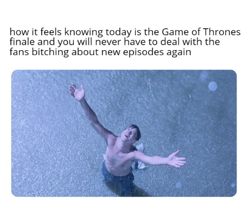 How It Feels: how it feels knowing today is the Game of Thrones  finale and you will never have to deal with the  fans bitching about new episodes again