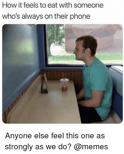 Memes, Phone, and 🤖: How it feels to eat with someone  who's always on their phone Anyone else feel this one as strongly as we do? @memes