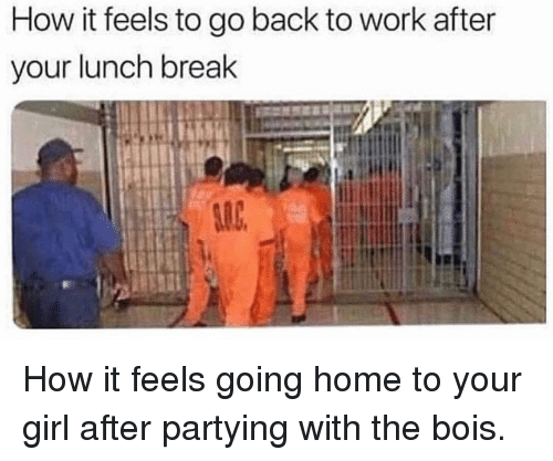 Memes, Work, and Break: How it feels to go back to work after  your lunch break How it feels going home to your girl after partying with the bois.