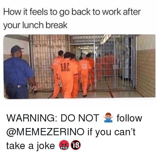 Memes, Work, and Break: How it feels to go back to work after  your lunch break WARNING: DO NOT 🙅🏽♂️ follow @MEMEZERINO if you can't take a joke 🤬🔞