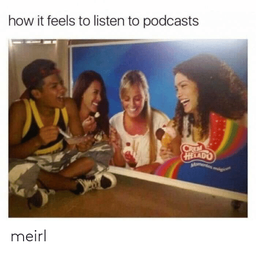 How It Feels: how it feels to listen to podcasts  CREM  HELADO  Momentos mog meirl