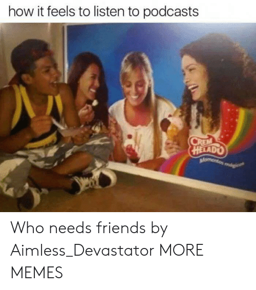 Dank, Friends, and Memes: how it feels to listen to podcasts  HELADO Who needs friends by Aimless_Devastator MORE MEMES