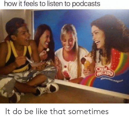 Be Like, How, and Feels: how it feels to listen to podcasts It do be like that sometimes