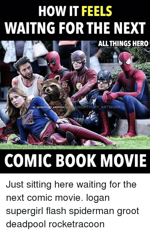 Memes, Deadpool, and Book: HOW IT FEELS  WAITNG FOR THE NEXT  ALL THINGS HERO  IG GENIGHTFORW ARTWORK  HG NIGHT FURY ARTWORK  COMIC BOOK MOVIE Just sitting here waiting for the next comic movie. logan supergirl flash spiderman groot deadpool rocketracoon