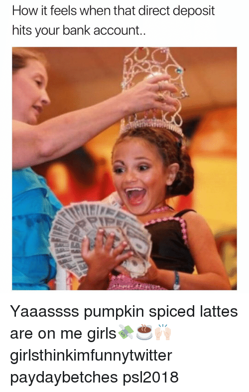 Funny, Girls, and Bank: How it feels when that direct deposit  hits your bank account Yaaassss pumpkin spiced lattes are on me girls💸☕️🙌🏻 girlsthinkimfunnytwitter paydaybetches psl2018