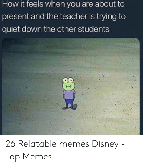 How It Feels: How it feels when you are about to  present and the teacher is trying to  quiet down the other students 26 Relatable memes Disney - Top Memes