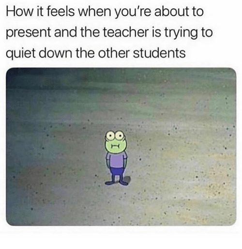 Teacher, Quiet, and How: How it feels when you're about to  present and the teacher is trying to  quiet down the other students