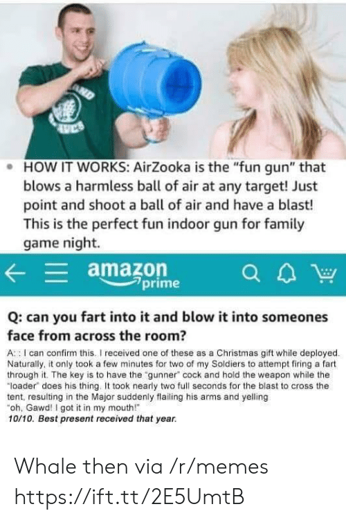 "Amazon, Christmas, and Memes: . HOW IT WORKS: AirZooka is the ""fun gun"" that  blows a harmless ball of air at any target! Just  point and shoot a ball of air and have a blast!  This is the perfect fun indoor gun for famil  game night.  amazon  7prime  Q: can you fart into it and blow it into someones  face from across the room?  A : I can confirm this.I received one of these as a Christmas gift while deployed  Naturally, it only took a few minutes for two of my Soldiers to attempt firing a fart  through it. The key is to have the ""gunner"" cock and hold the weapon while the  ""loader does his thing. took nearly two full seconds for the blast to cross the  tent, resulting in the Major suddenly flailing his arms and yelling  oh, Gawd! I got it in my mouth!  10/10. Best present received that year. Whale then via /r/memes https://ift.tt/2E5UmtB"