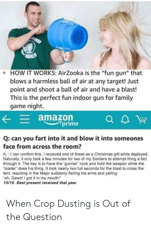 "Amazon, Christmas, and Soldiers: . HOW IT WORKS: AirZooka is the ""fun gun"" that  blows a harmless ball of air at any target! Just  point and shoot a ball of air and have a blast!  This is the perfect fun indoor gun for famil  game night.  amazon  7prime  Q: can you fart into it and blow it into someones  face from across the room?  A : I can confirm this.I received one of these as a Christmas gift while deployed  Naturally, it only took a few minutes for two of my Soldiers to attempt firing a fart  through it. The key is to have the ""gunner"" cock and hold the weapon while the  ""loader does his thing. took nearly two full seconds for the blast to cross the  tent, resulting in the Major suddenly flailing his arms and yelling  oh, Gawd! I got it in my mouth!  10/10. Best present received that year. When Crop Dusting is Out of the Question"