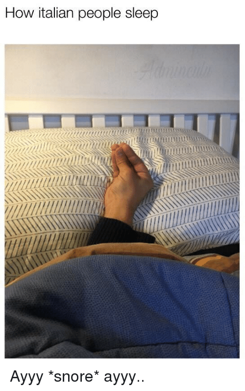 snore: How italian people sleep  aaam <p>Ayyy *snore* ayyy..</p>