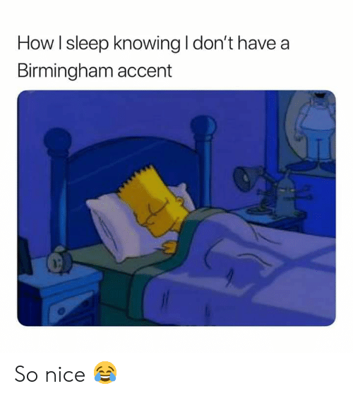 Memes, Sleep, and Nice: How l sleep knowing I don't have a  Birmingham accent So nice 😂