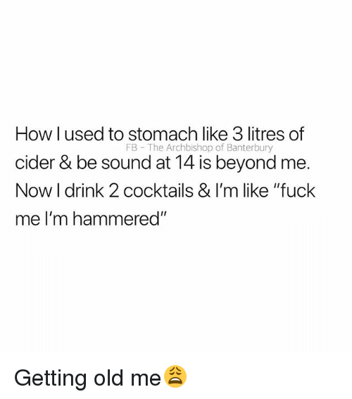 "cider: How l used to stomach like 3 litres of  cider & be sound at 14 is beyond me.  Now I drink 2 cocktails & I'm like ""fuck  me I'm hammered""  FB The Archbishop of Banterbury Getting old me😩"