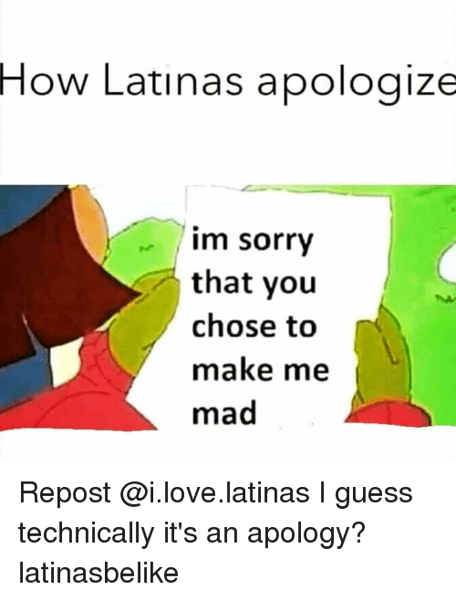 How Latinas Apologize Im Sorry That You Chose to Make Me Mad