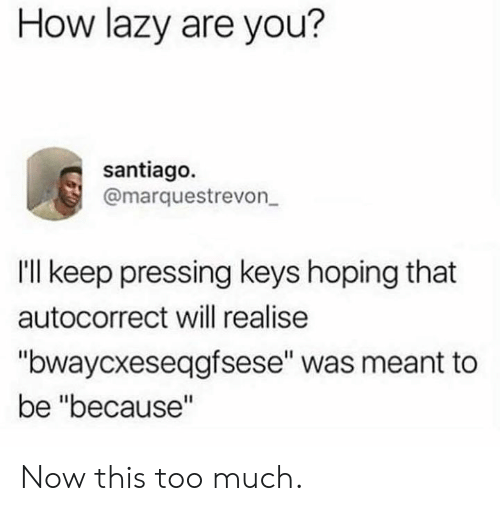 """Autocorrect, Dank, and Lazy: How lazy are you?  santiago.  @marquestrevon  Ill keep pressing keys hoping that  autocorrect will realise  """"bwaycxeseqgfsese"""" was meant to  be """"because"""" Now this too much."""
