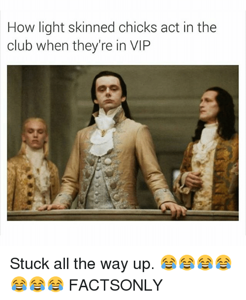Club, Dank Memes, and All The: How light skinned chicks act in the  club when they're in VIP Stuck all the way up. 😂😂😂😂😂😂😂 FACTSONLY
