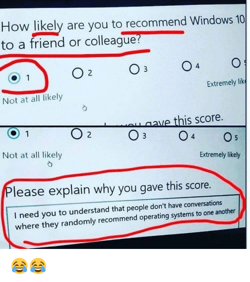 Memes, Windows, and Windows 10: How likely are you to recommend Windows 10  to a friend or colleaque?  4  Extremely lik  Not at all likely  ve this score.  Not at al likely  Extremely likely  lease explain why you gave this score.  I need you to understand that people don't have conversations  where they randomly recommend operating systems to one another 😂😂