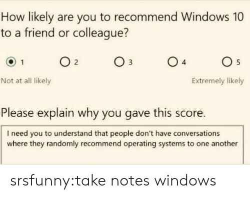 colleague: How likely are you to recommend Windows 10  to a friend or colleague?  04  05  Not at all likely  Extremely likely  Please explain why you gave this score.  I need you to understand that people don't have conversations  where they randomly recommend operating systems to one another srsfunny:take notes windows