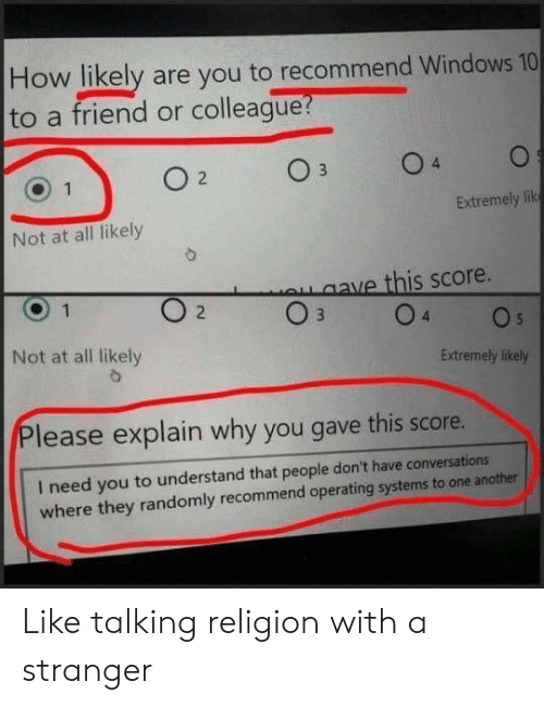 colleague: How likely are you to recommend Windows 10  to a friend or colleague?  O 1  Extremely lik  Not at all likely  ave this score.  2  Not at all likely  Extremely likely  lease explain why you gave this score.  I need you to understand that people don't have conversations  where they randomly recommend operating systems to one another Like talking religion with a stranger