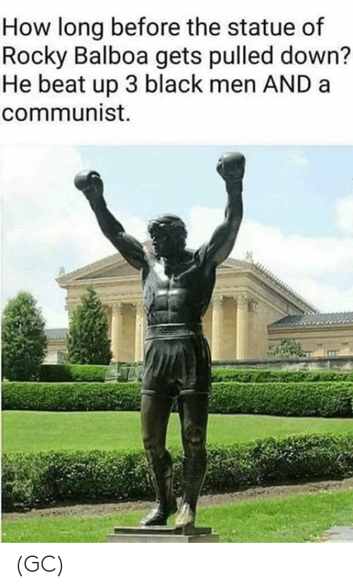 A Communist: How long before the statue of  Rocky Balboa gets pulled down?  He beat up 3 black men AND a  communist. (GC)
