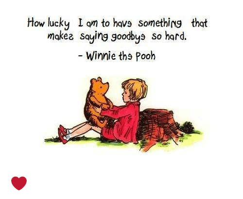 winny: How lucky I am to havs something that  makee saying goodbys so hard.  Winnie ths Pooh ❤️