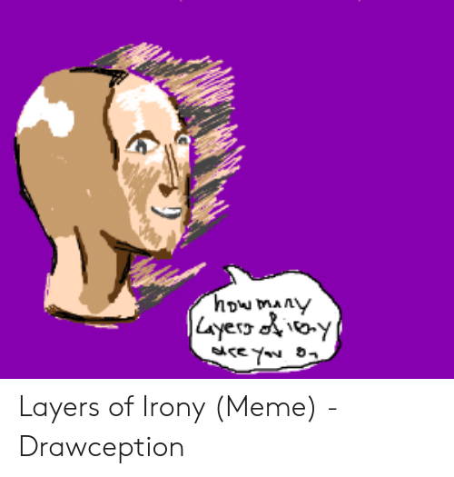 Irony Meme: how many  炒 Layers of Irony (Meme) - Drawception