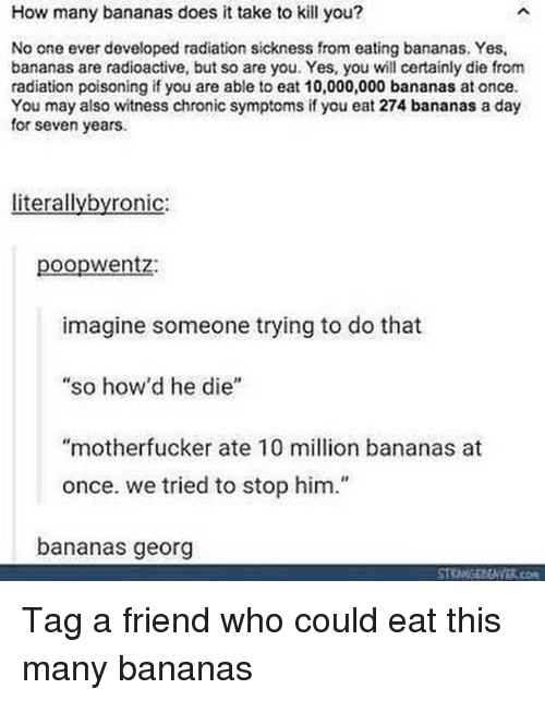 """tag a friend who: How many bananas does it take to kill you?  No one ever developed radiation sickness from eating bananas. Yes,  bananas are radioactive, but so are you. Yes, you wll certainly die from  radiation poisoning if you are able to eat 10,000,000 bananas at once  You may also witness chronic symptoms if you eat 274 bananas a day  for seven years.  literallybyronic:  poopwentz:  imagine someone trying to do that  so how'd he die""""  """"motherfucker ate 10 million bananas at  once. we tried to stop him.""""  bananas georg Tag a friend who could eat this many bananas"""