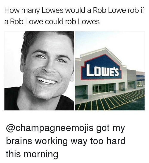 rob lowe: How many Lowes would a Rob Lowe rob if  a Rob Lowe could rob Lowes  LOWES @champagneemojis got my brains working way too hard this morning