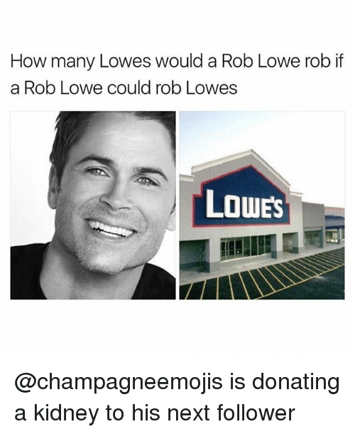 rob lowe: How many Lowes would a Rob Lowe rob if  a Rob Lowe could rob Lowes  LOWES @champagneemojis is donating a kidney to his next follower