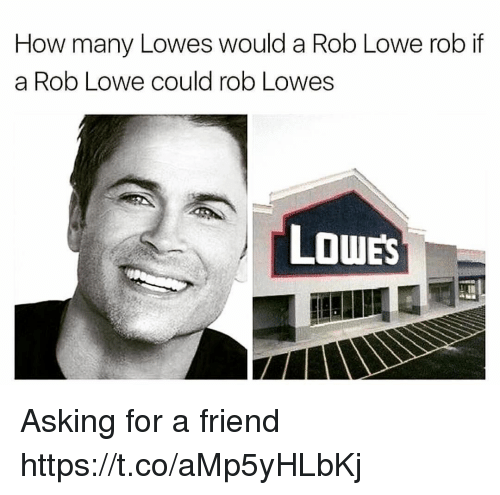 rob lowe: How many Lowes would a Rob Lowe rob if  a Rob Lowe could rob Lowes  LOWES Asking for a friend https://t.co/aMp5yHLbKj