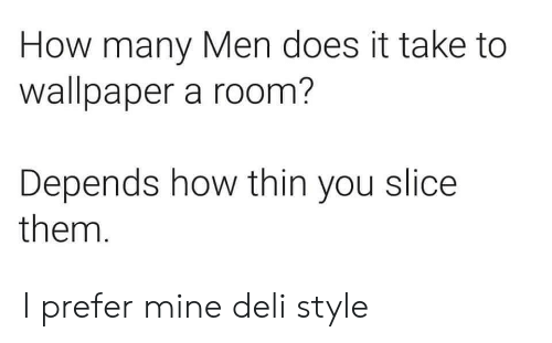 Slice: How many Men does it take to  wallpaper a room?  Depends how thin you slice  them. I prefer mine deli style