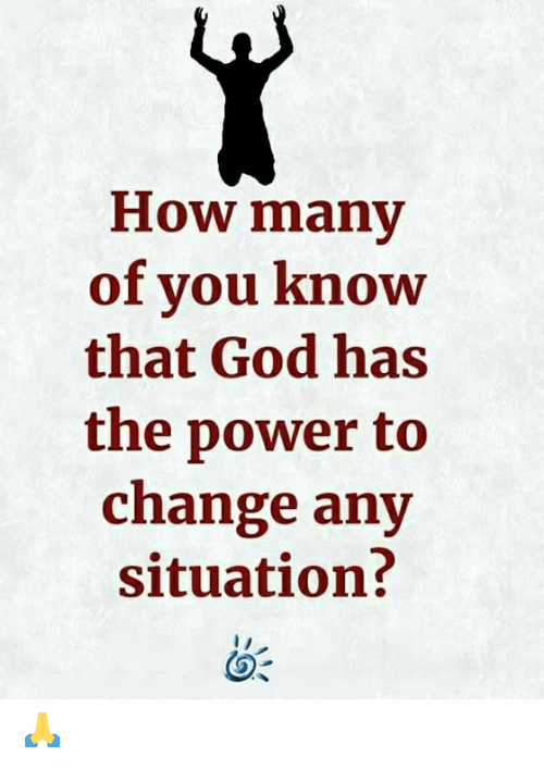 God, Memes, and Power: How many  of you know  that God has  the power to  change any  situation? 🙏